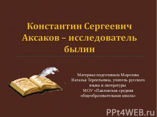 Константин Сергеевич Аксаков – исследователь былин Материал подготовила Морозова