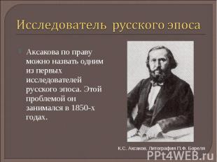 Исследователь русского эпоса Аксакова по праву можно назвать одним из первых исс