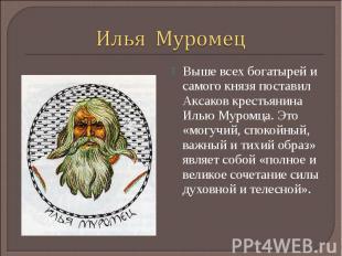 Илья МуромецВыше всех богатырей и самого князя поставил Аксаков крестьянина Илью