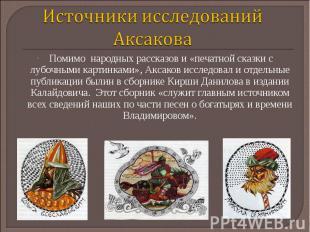 Источники исследований Аксакова Помимо народных рассказов и «печатной сказки с л