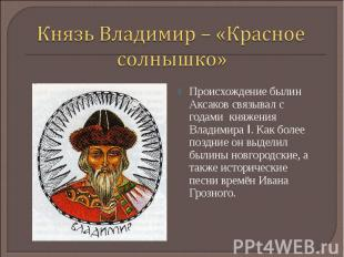Князь Владимир – «Красное солнышко»Происхождение былин Аксаков связывал с годами