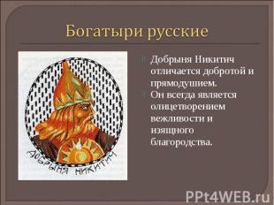 Богатыри русскиеДобрыня Никитич отличается добротой и прямодушием. Он всегда явл