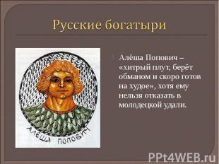 Русские богатыриАлёша Попович – «хитрый плут, берёт обманом и скоро готов на худ