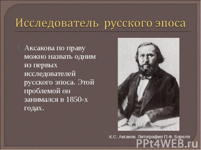 Исследователь русского эпоса Аксакова по праву можно назвать одним из первых исследователей русского эпоса. Этой проблемой он занимался в 1850-х годах. К.С. Аксаков. Литография П.Ф. Бореля