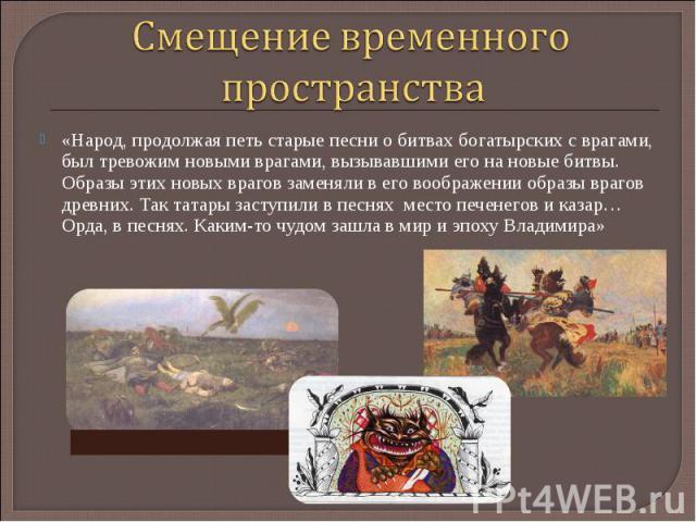Смещение временного пространства«Народ, продолжая петь старые песни о битвах богатырских с врагами, был тревожим новыми врагами, вызывавшими его на новые битвы. Образы этих новых врагов заменяли в его воображении образы врагов древних. Так татары за…