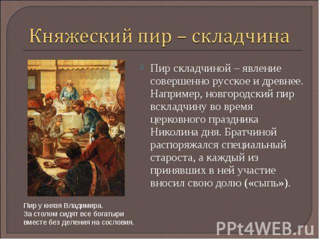 Княжеский пир – складчина Пир складчиной – явление совершенно русское и древнее. Например, новгородский пир вскладчину во время церковного праздника Николина дня. Братчиной распоряжался специальный староста, а каждый из принявших в ней участие вноси…