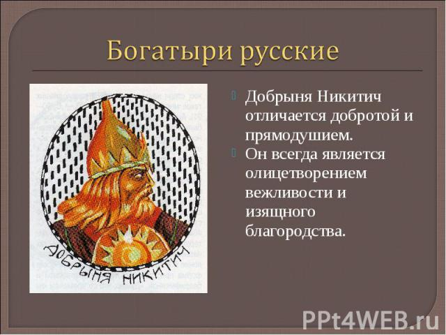 Богатыри русскиеДобрыня Никитич отличается добротой и прямодушием. Он всегда является олицетворением вежливости и изящного благородства.