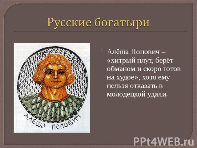 Русские богатыриАлёша Попович – «хитрый плут, берёт обманом и скоро готов на худое», хотя ему нельзя отказать в молодецкой удали.