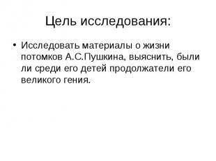 Цель исследования:Исследовать материалы о жизни потомков А.С.Пушкина, выяснить,