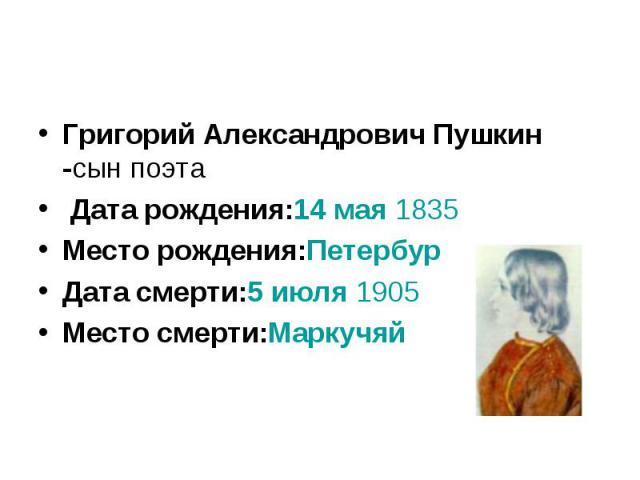 Григорий Александрович Пушкин -сын поэта Дата рождения:14 мая 1835Место рождения:ПетербургДата смерти:5 июля 1905Место смерти:Маркучяй