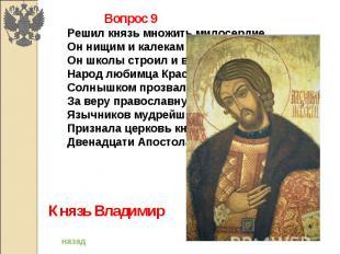 Вопрос 9Решил князь множить милосердие,Он нищим и калекам помогал,Он школы строи