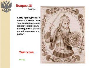 """Вопрос 16Кому принадлежат следующие слова: """"Не любо мне сидеть в Киеве, хочу жит"""