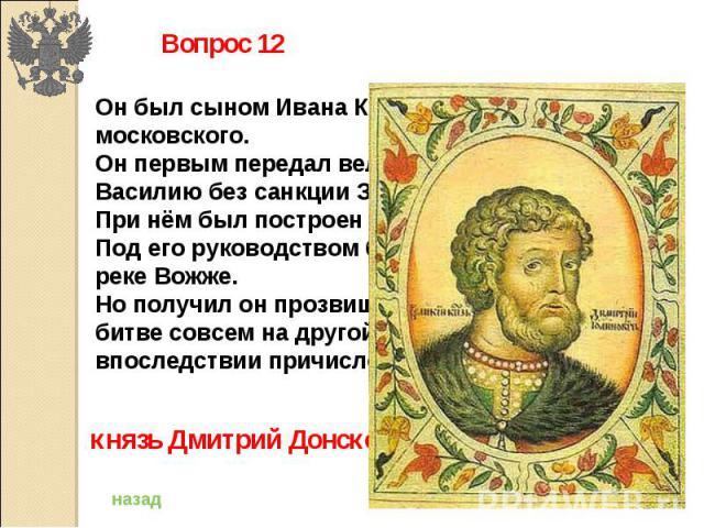Вопрос 12Он был сыном Ивана Красного, князя московского.Он первым передал великое княжение сыну Василию без санкции Золотой Орды.При нём был построен белокаменный кремль.Под его руководством были разбиты враги на реке Вожже.Но получил он прозвище в …