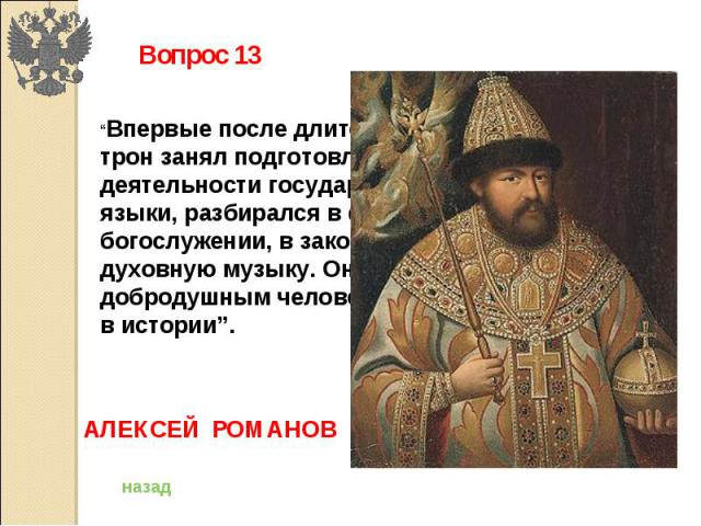 """Вопрос 13""""Впервые после длительного перерыва царский трон занял подготовленный к политической деятельности государь. Он знал иностранные языки, разбирался в философии, в богослужении, в законах, понимал и любил духовную музыку. Он был мягким, доброд…"""