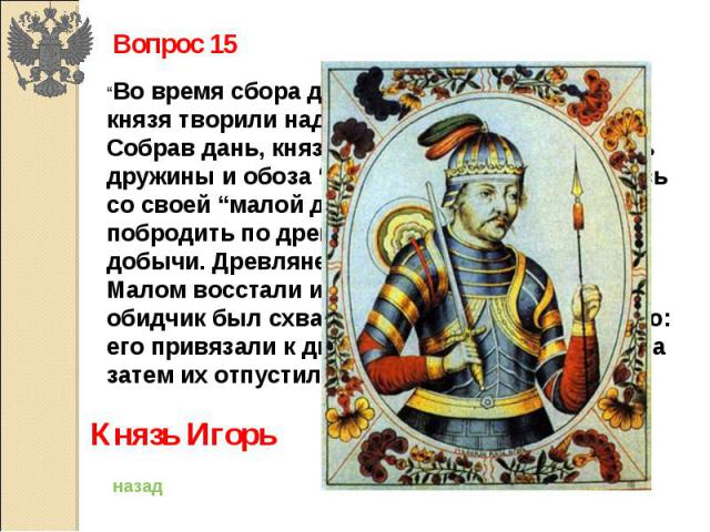 """Вопрос 15""""Во время сбора дани в 945 году воины этого князя творили над древлянами насилие. Собрав дань, князь отправил основную часть дружины и обоза """" восвояси, а сам, оставшись со своей """"малой дружиной, решил еще побродить по древлянским землям в …"""