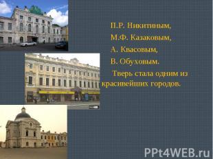 П.Р. Никитиным, М.Ф. Казаковым, А. Квасовым, В. Обуховым. Тверь стала одним из к