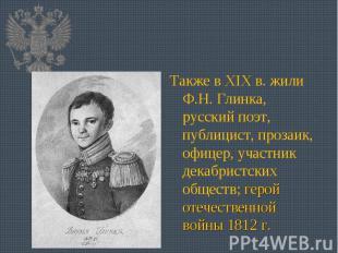 Также в XIX в. жили Ф.Н. Глинка, русский поэт, публицист, прозаик, офицер, участ
