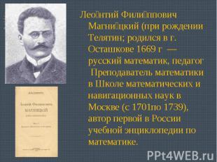 Леонтий Филиппович Магницкий (при рождении Телятин; родился в г. Осташкове 1669