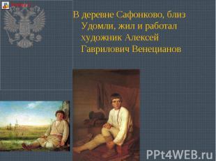 В деревне Сафонково, близ Удомли, жил и работал художник Алексей Гаврилович Вене