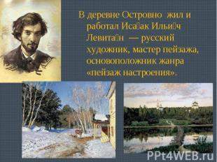 В деревне Островно жил и работал Исаак Ильич Левитан — русский художник, мастер