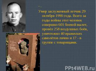 - .Умер заслуженный летчик 29 октября 1990 года. Всего за годы войны этот челов