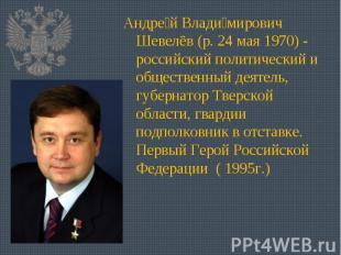 Андрей Владимирович Шевелёв (р. 24 мая 1970)- российский политический и обществ