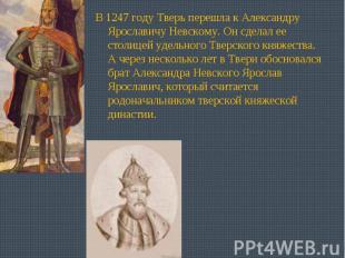 В 1247 году Тверь перешла к Александру Ярославичу Невскому. Он сделал ее столице