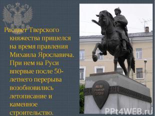 Расцвет Тверского княжества пришелся на время правления Михаила Ярославича. При