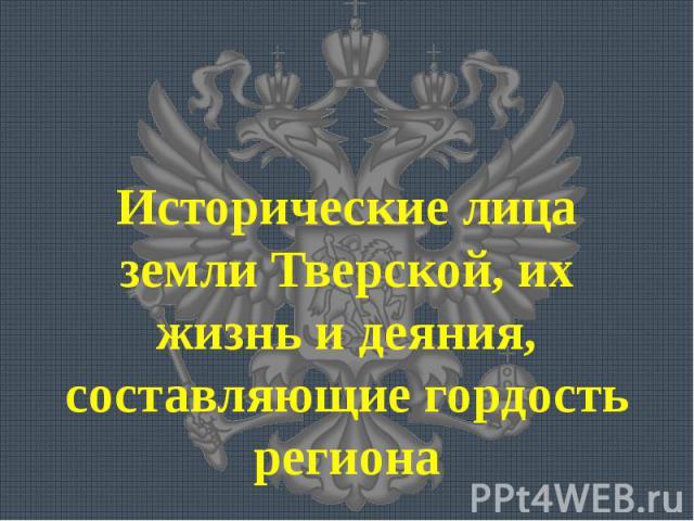 Исторические лица земли Тверской, их жизнь и деяния, составляющие гордость региона