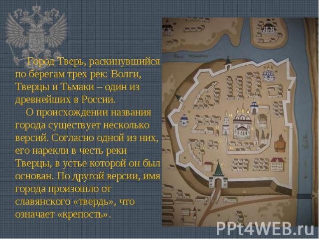 Город Тверь, раскинувшийся по берегам трех рек: Волги, Тверцы и Тьмаки – один из древнейших в России.  О происхождении названия города существует несколько версий. Согласно одной из них, его нарекли в честь реки Тверцы, в устье которой он был осно…