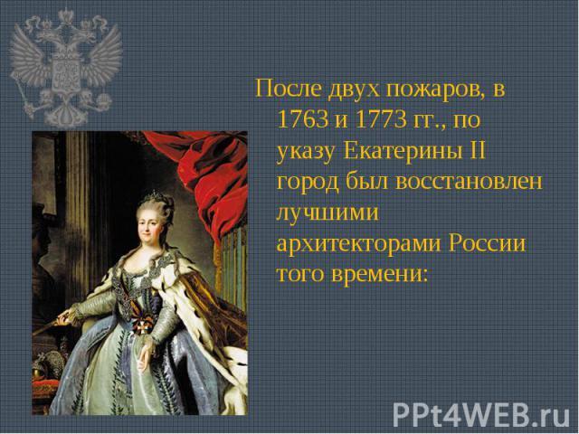 После двух пожаров, в 1763 и 1773 гг., по указу Екатерины II город был восстановлен лучшими архитекторами России того времени: