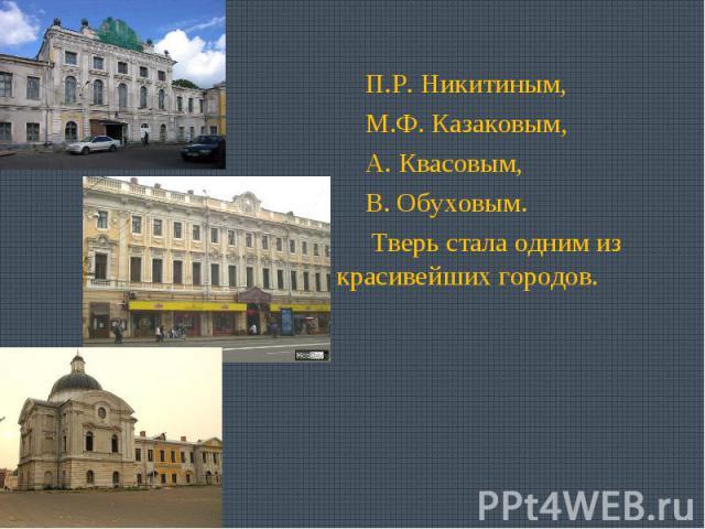 П.Р. Никитиным, М.Ф. Казаковым, А. Квасовым, В. Обуховым. Тверь стала одним из красивейших городов.