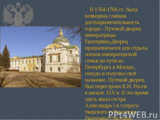 В 1764-1766 гг. была возведена главная достопримечательность города - Путевой дворец императрицы Екатерины.Дворец предназначался для отдыха членов императорской семьи на пути из Петербурга в Москву, откуда и получил своё название. Путевой дворец был…
