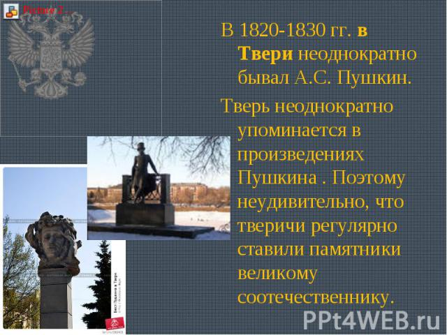 В 1820-1830 гг. в Твери неоднократно бывал А.С. Пушкин. Тверь неоднократно упоминается в произведениях Пушкина . Поэтому неудивительно, что тверичи регулярно ставили памятники великому соотечественнику.