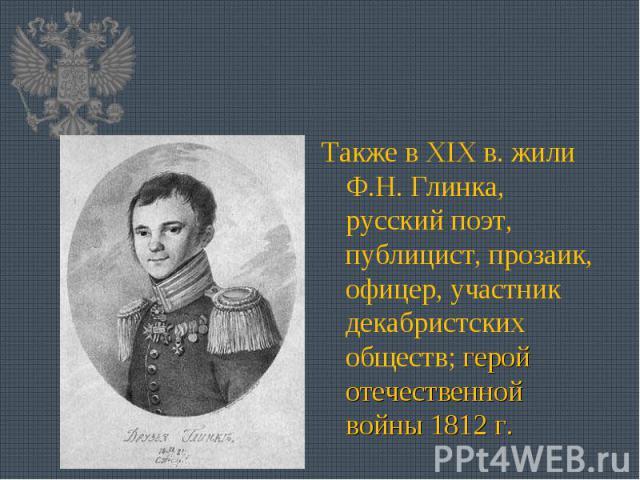 Также в XIX в. жили Ф.Н. Глинка, русский поэт, публицист, прозаик, офицер, участник декабристских обществ; герой отечественной войны 1812 г.