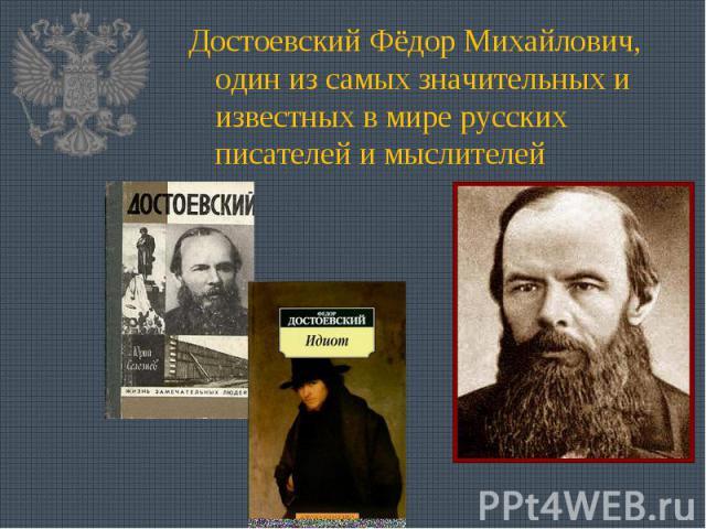 Достоевский Фёдор Михайлович, один из самых значительных и известных в мире русских писателей и мыслителей