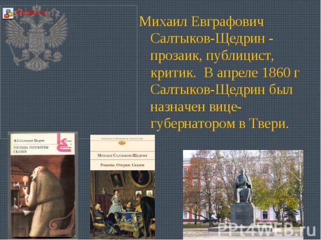 Михаил Евграфович Салтыков-Щедрин - прозаик, публицист, критик. В апреле 1860 г Салтыков-Щедрин был назначен вице-губернатором в Твери.