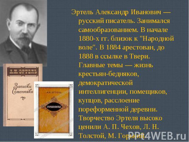 Эртель Александр Иванович —русский писатель. Занимался самообразованием. В начале 1880-х гг. близок к