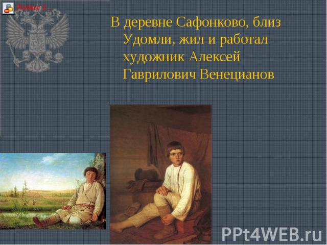 В деревне Сафонково, близ Удомли, жил и работал художник Алексей Гаврилович Венецианов