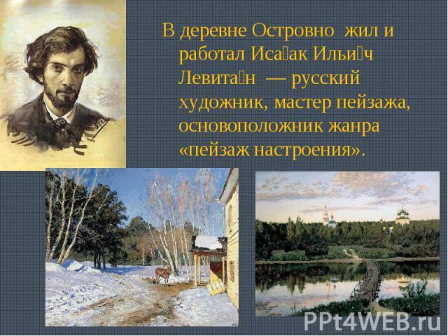 В деревне Островно жил и работал Исаак Ильич Левитан — русский художник, мастер пейзажа, основоположник жанра «пейзаж настроения».