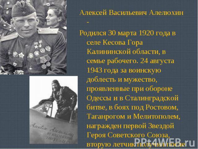 Алексей Васильевич Алелюхин - Родился 30 марта 1920 года в селе Кесова Гора Калининской области, в семье рабочего. 24 августа 1943 года за воинскую доблесть и мужество, проявленные при обороне Одессы и в Сталинградской битве, в боях под Ростовом, Та…