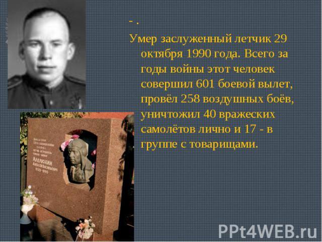 - .Умер заслуженный летчик 29 октября 1990 года. Всего за годы войны этот человек совершил 601 боевой вылет, провёл 258 воздушных боёв, уничтожил 40 вражеских самолётов лично и 17 - в группе с товарищами.
