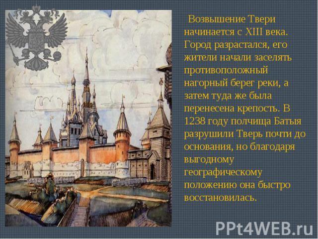 Возвышение Твери начинается с XIII века. Город разрастался, его жители начали заселять противоположный нагорный берег реки, а затем туда же была перенесена крепость. В 1238 году полчища Батыя разрушили Тверь почти до основания, но благодаря выгодном…