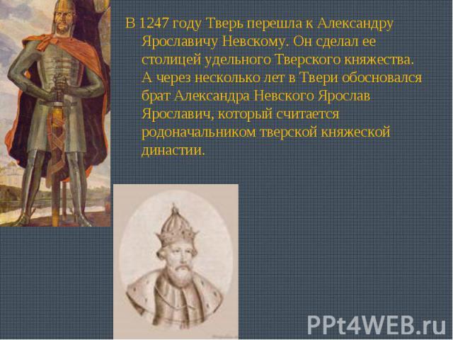 В 1247 году Тверь перешла к Александру Ярославичу Невскому. Он сделал ее столицей удельного Тверского княжества. А через несколько лет в Твери обосновался брат Александра Невского Ярослав Ярославич, который считается родоначальником тверской княжеск…