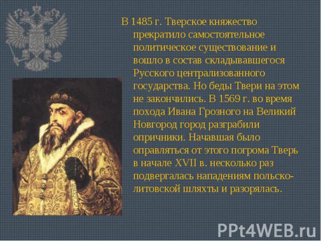 В 1485 г. Тверское княжество прекратило самостоятельное политическое существование и вошло в состав складывавшегося Русского централизованного государства. Но беды Твери на этом не закончились. В 1569 г. во время похода Ивана Грозного на Великий Нов…