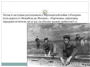 Песни и частушки рассказывали о партизанской войне («Разорена путь-дорога от Мож