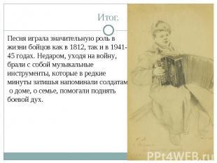 Итог.Песня играла значительную роль в жизни бойцов как в 1812, так и в 1941-45 г