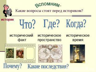 Вспомним: Какие вопросы стоят перед историком?Что?исторический фактГде?историчес