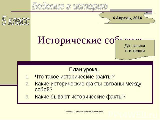 Ведение в историю Исторические события План урока:Что такое исторические факты? Какие исторические факты связаны между собой? Какие бывают исторические факты?