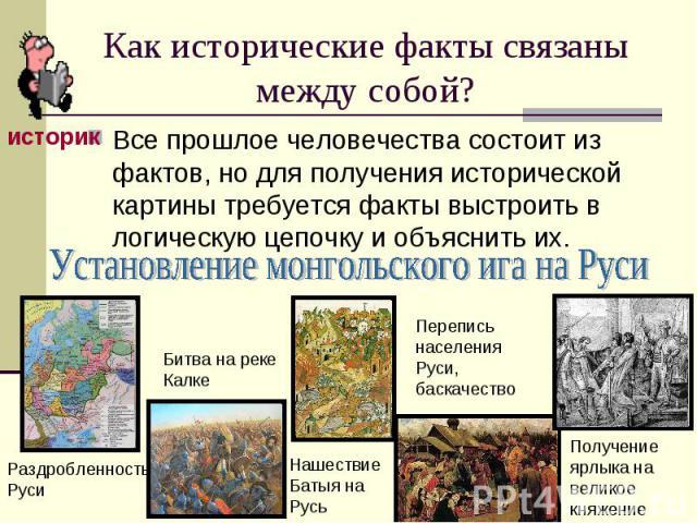 Как исторические факты связаны между собой?Все прошлое человечества состоит из фактов, но для получения исторической картины требуется факты выстроить в логическую цепочку и объяснить их.Установление монгольского ига на Руси